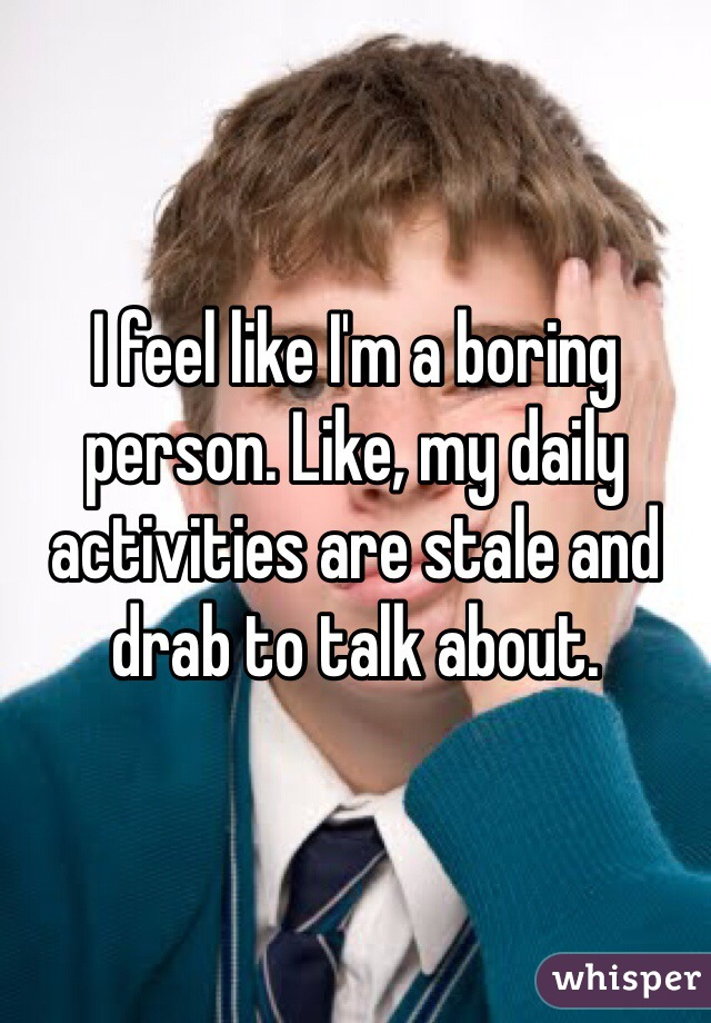 I feel like I'm a boring person. Like, my daily activities are stale and drab to talk about.