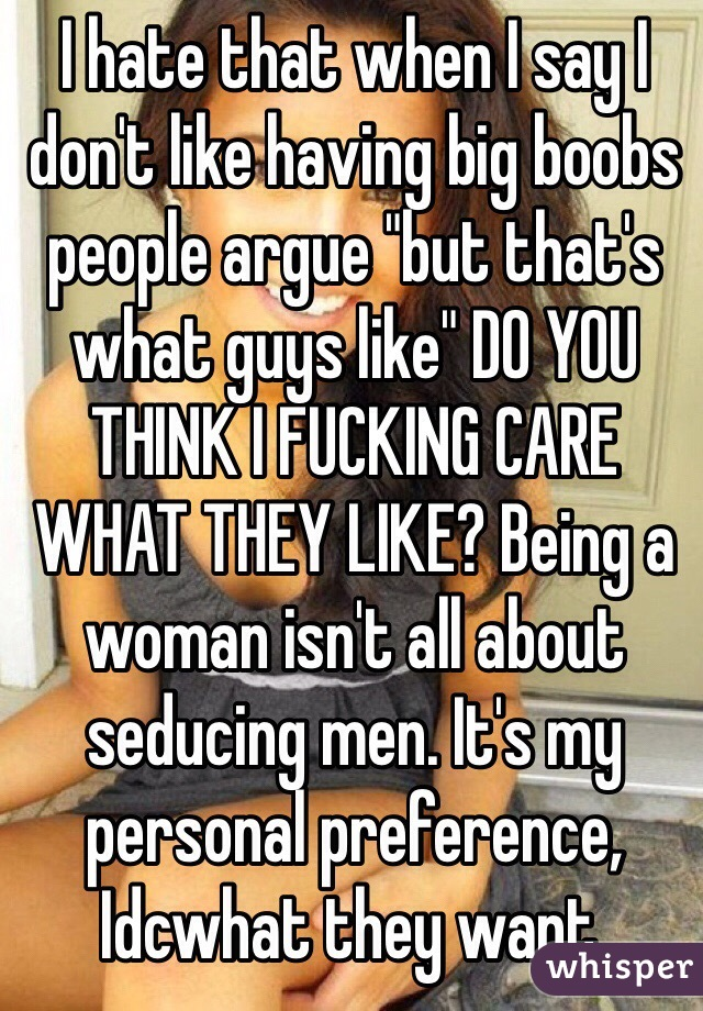 """I hate that when I say I don't like having big boobs people argue """"but that's what guys like"""" DO YOU THINK I FUCKING CARE WHAT THEY LIKE? Being a woman isn't all about seducing men. It's my personal preference, Idcwhat they want."""