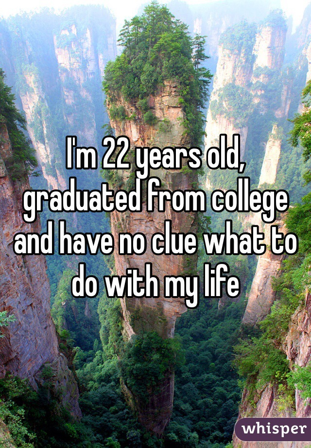 I'm 22 years old, graduated from college and have no clue what to do with my life