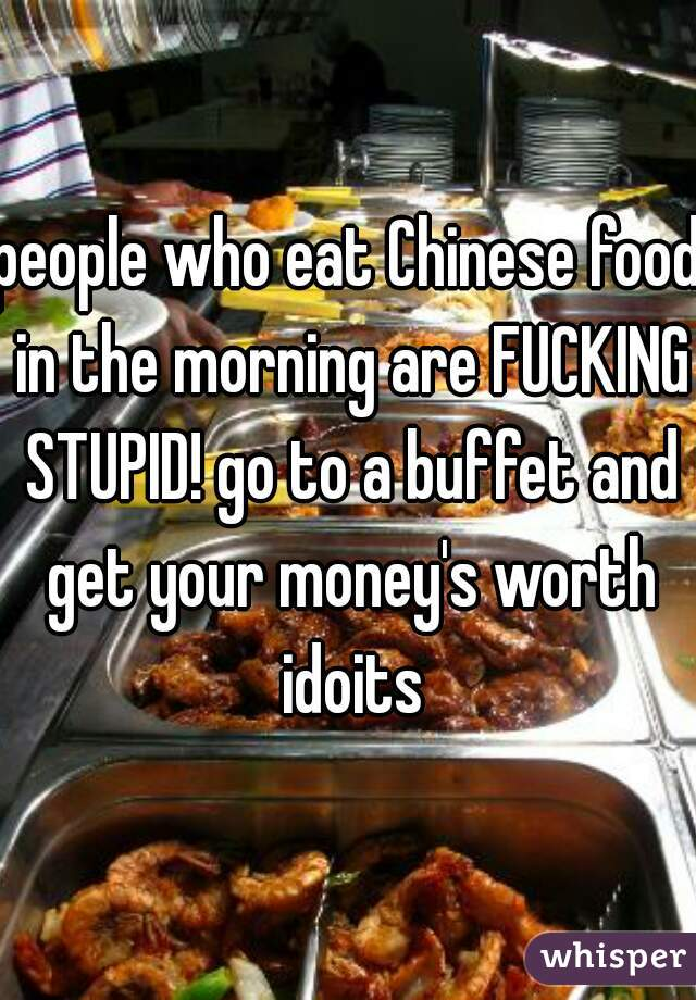 people who eat Chinese food in the morning are FUCKING STUPID! go to a buffet and get your money's worth idoits
