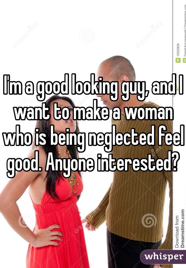 I'm a good looking guy, and I want to make a woman who is being neglected feel good. Anyone interested?