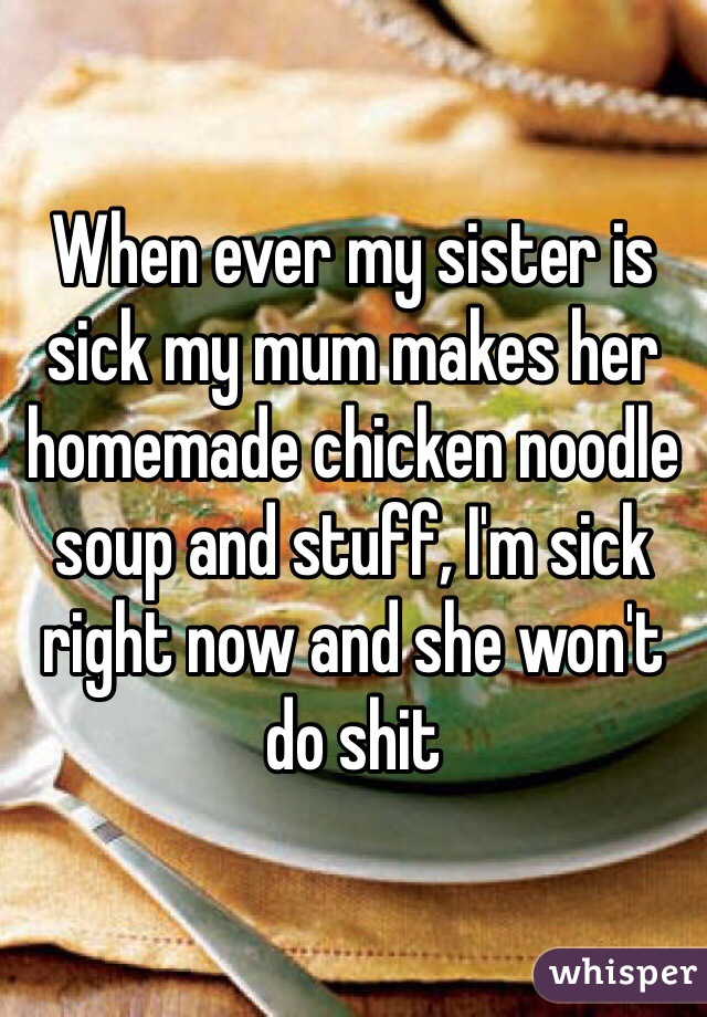 When ever my sister is sick my mum makes her homemade chicken noodle soup and stuff, I'm sick right now and she won't do shit