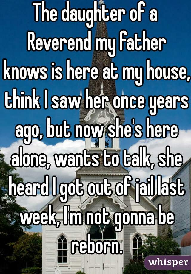 The daughter of a Reverend my father knows is here at my house, think I saw her once years ago, but now she's here alone, wants to talk, she heard I got out of jail last week, I'm not gonna be reborn.