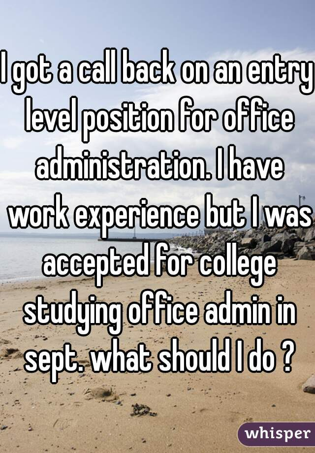 I got a call back on an entry level position for office administration. I have work experience but I was accepted for college studying office admin in sept. what should I do ?