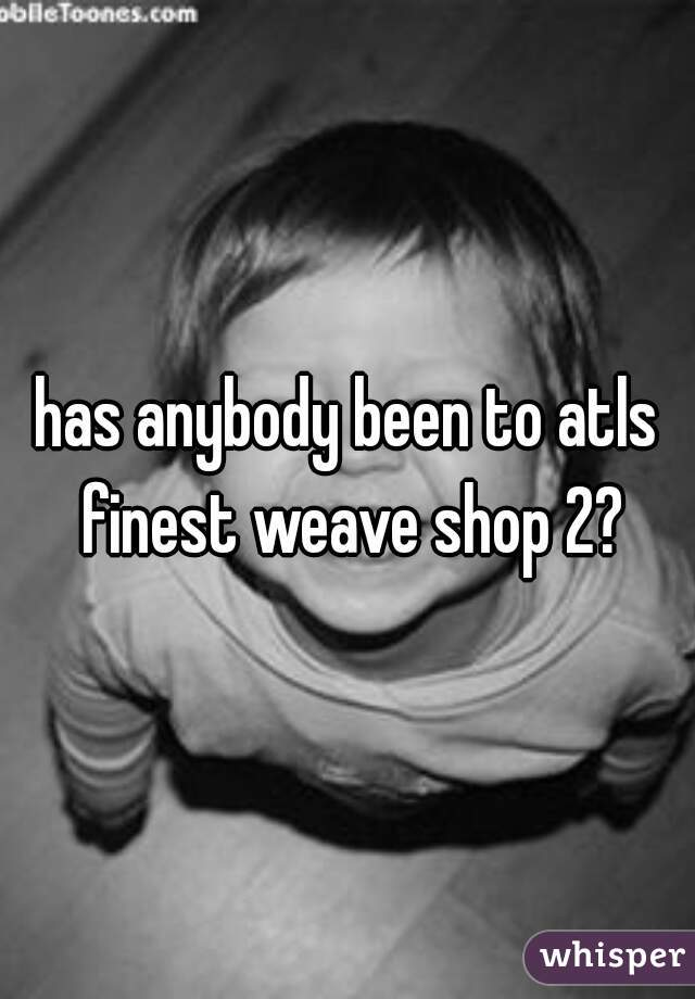 has anybody been to atls finest weave shop 2?