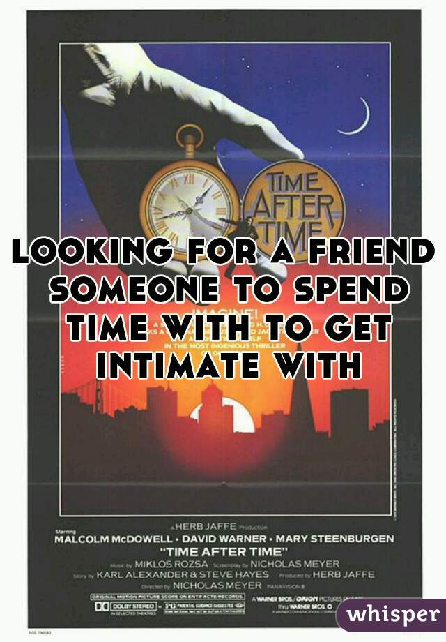looking for a friend someone to spend time with to get intimate with