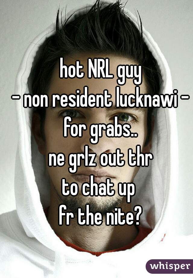 hot NRL guy - non resident lucknawi - for grabs.. ne grlz out thr to chat up  fr the nite?