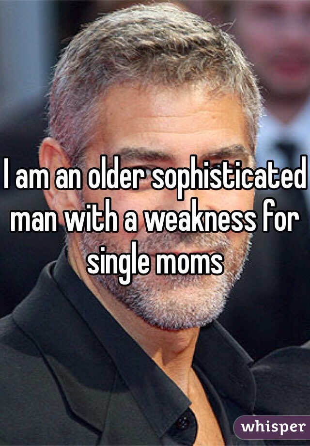 I am an older sophisticated man with a weakness for single moms