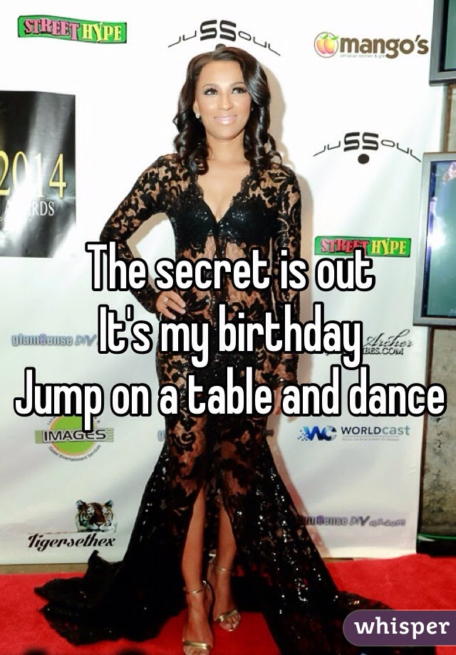 The secret is out  It's my birthday  Jump on a table and dance