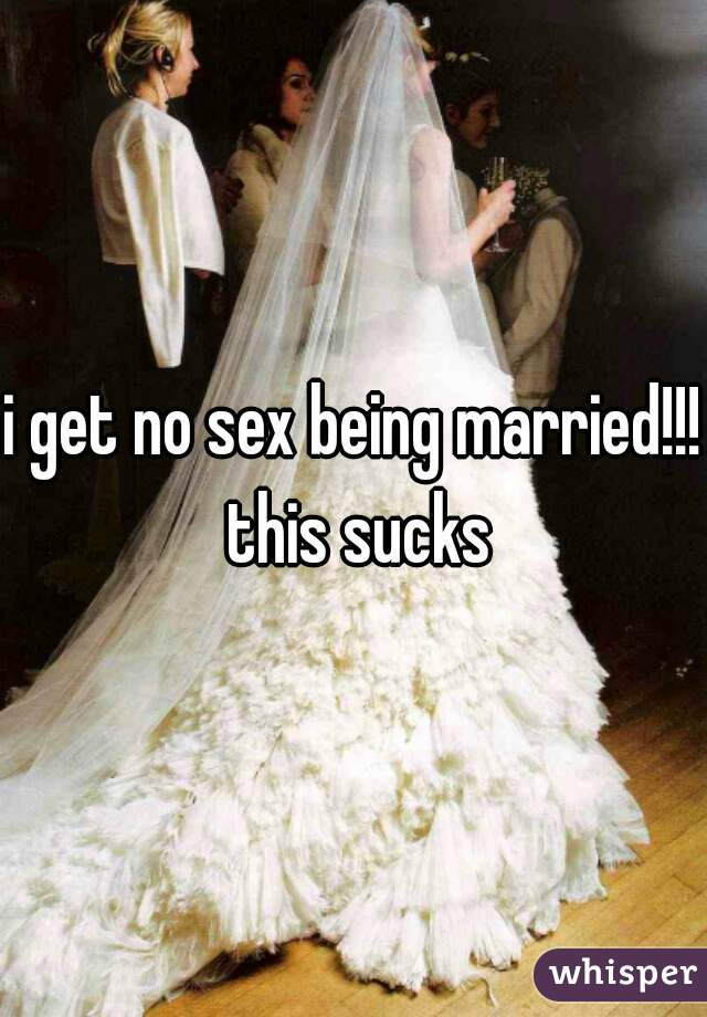 i get no sex being married!!! this sucks