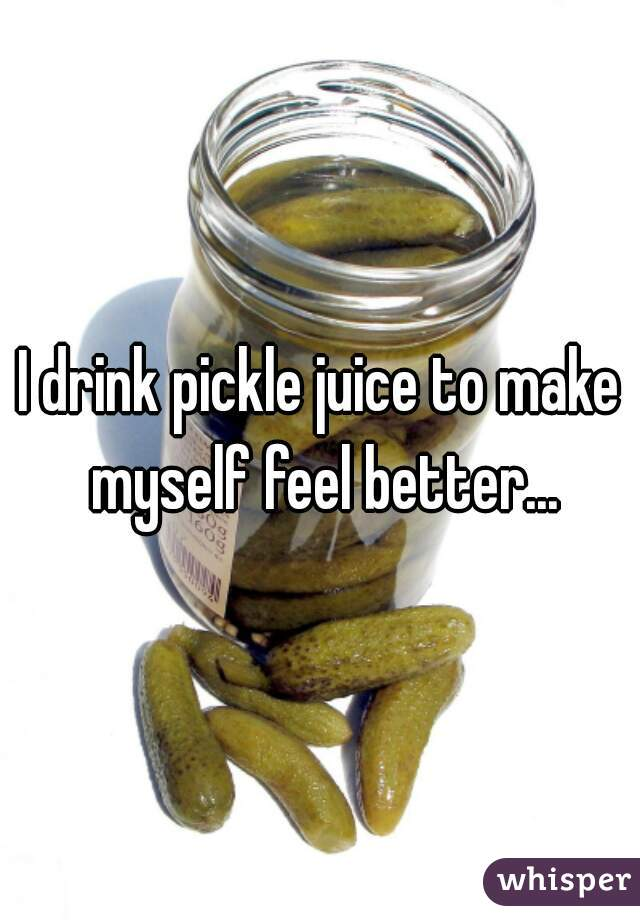 I drink pickle juice to make myself feel better...