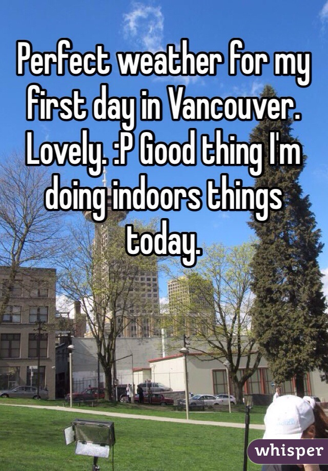 Perfect weather for my first day in Vancouver. Lovely. :P Good thing I'm doing indoors things today.