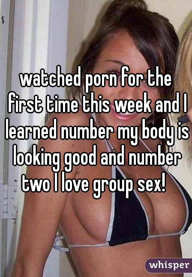 watched porn for the first time this week and I learned number my body is looking good and number two I love group sex!