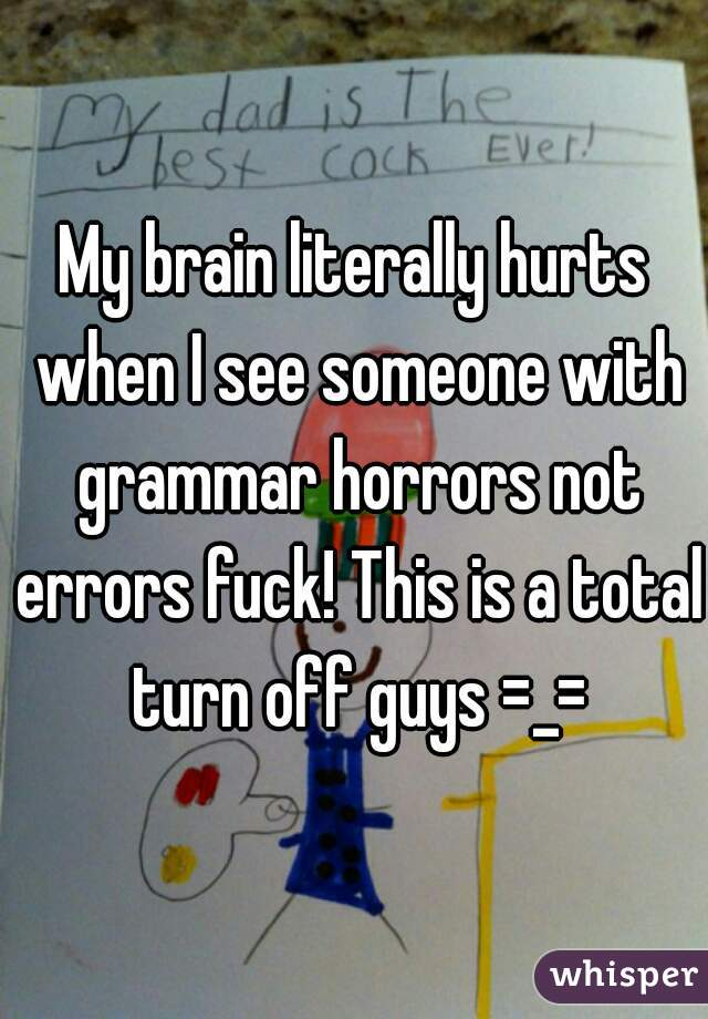 My brain literally hurts when I see someone with grammar horrors not errors fuck! This is a total turn off guys =_=