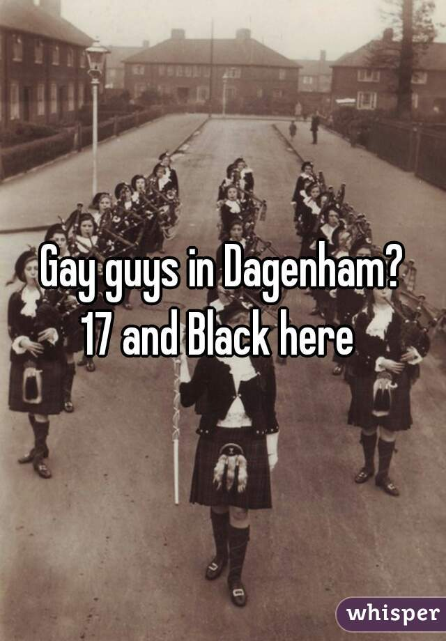 Gay guys in Dagenham? 17 and Black here
