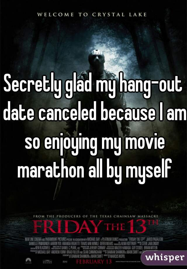 Secretly glad my hang-out date canceled because I am so enjoying my movie marathon all by myself