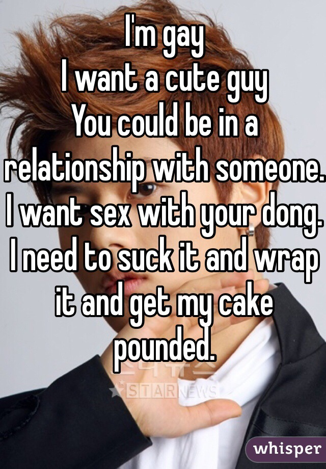 I'm gay I want a cute guy You could be in a relationship with someone. I want sex with your dong. I need to suck it and wrap it and get my cake pounded.
