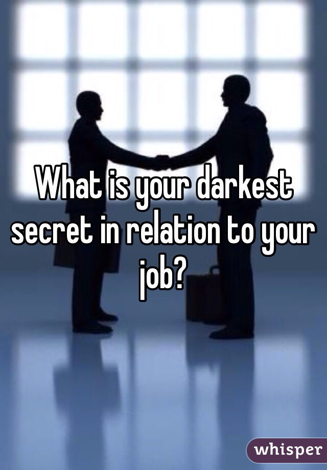 What is your darkest secret in relation to your job?
