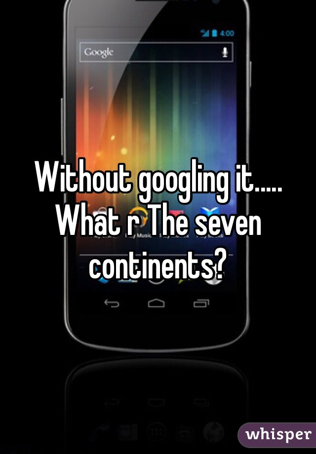 Without googling it..... What r The seven continents?