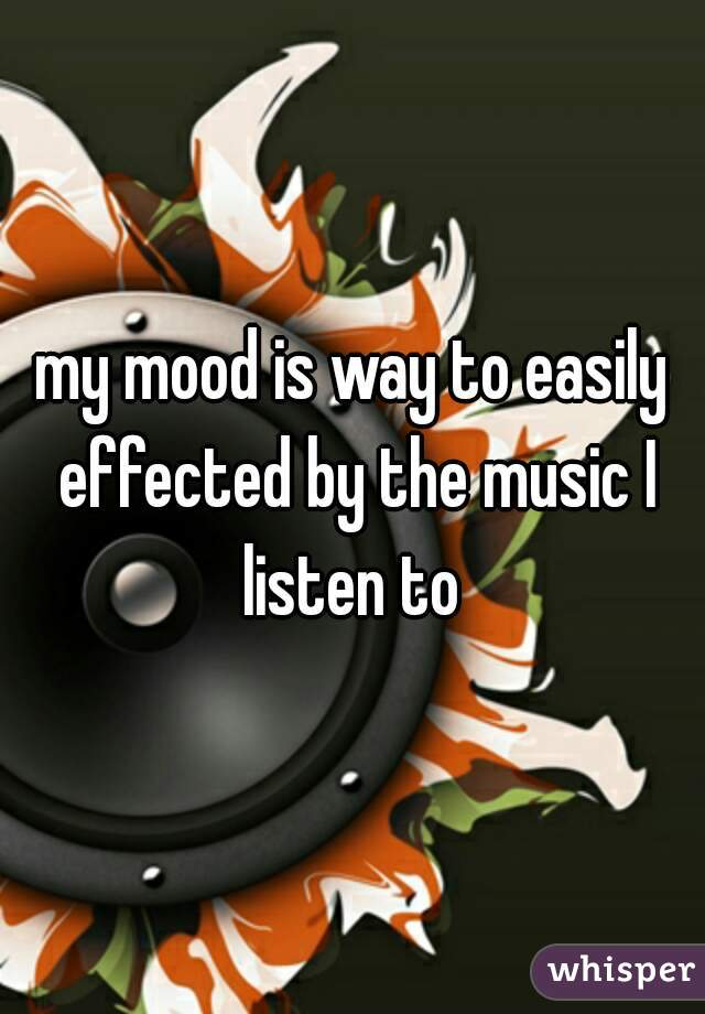 my mood is way to easily effected by the music I listen to