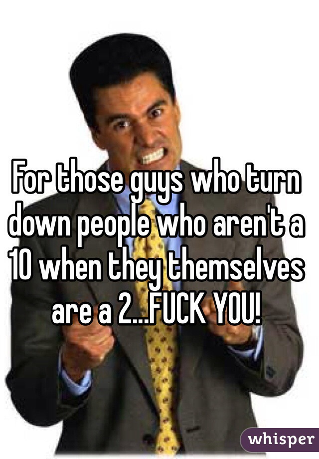 For those guys who turn down people who aren't a 10 when they themselves are a 2...FUCK YOU!