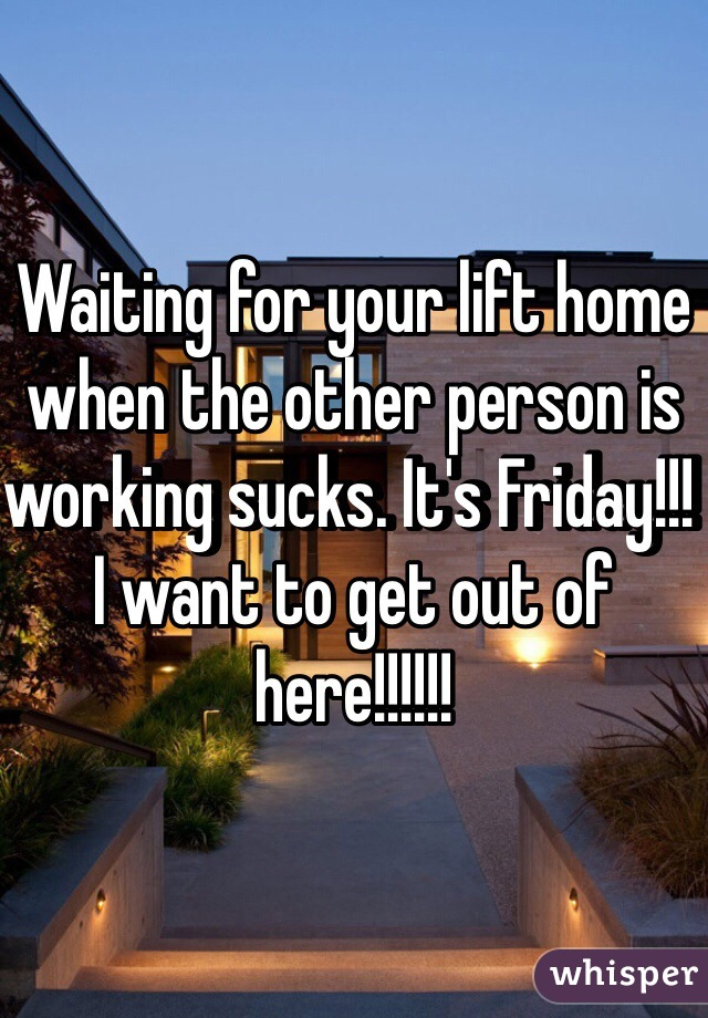 Waiting for your lift home when the other person is working sucks. It's Friday!!! I want to get out of here!!!!!!