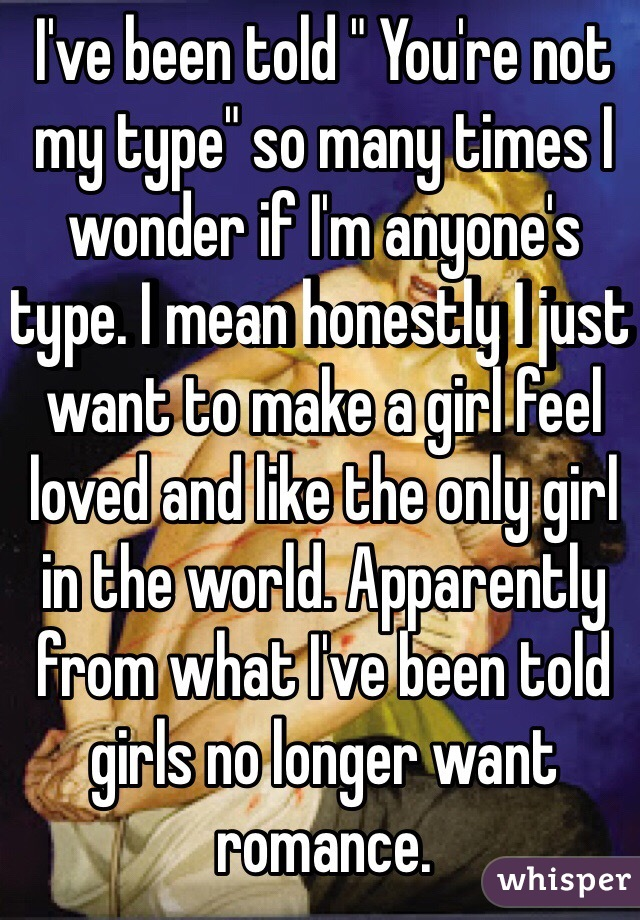 "I've been told "" You're not my type"" so many times I wonder if I'm anyone's type. I mean honestly I just want to make a girl feel loved and like the only girl in the world. Apparently from what I've been told girls no longer want romance."