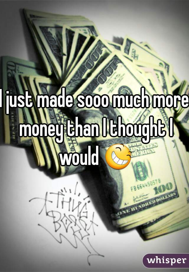 I just made sooo much more money than I thought I would 😆