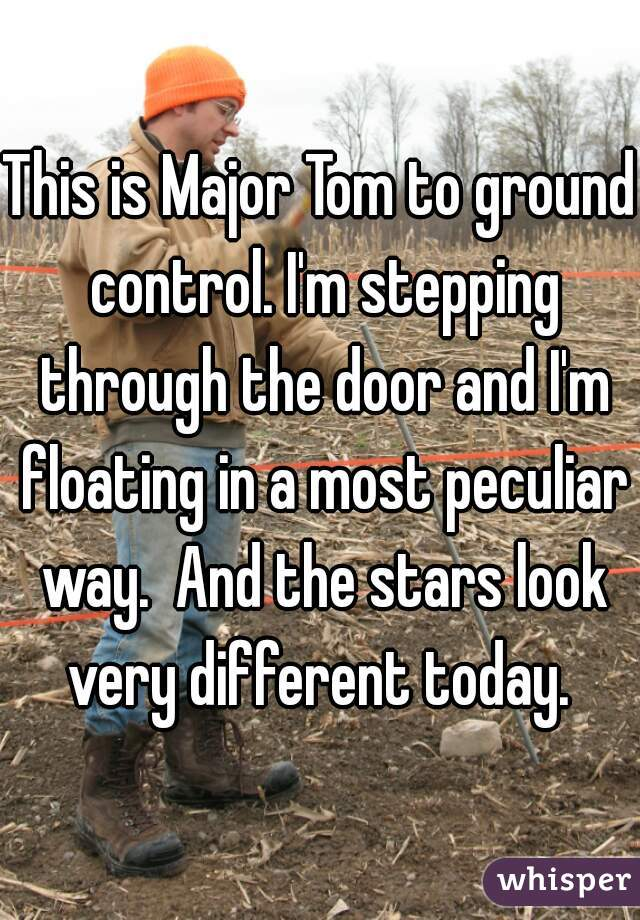 This is Major Tom to ground control. I'm stepping through the door and I'm floating in a most peculiar way.  And the stars look very different today.