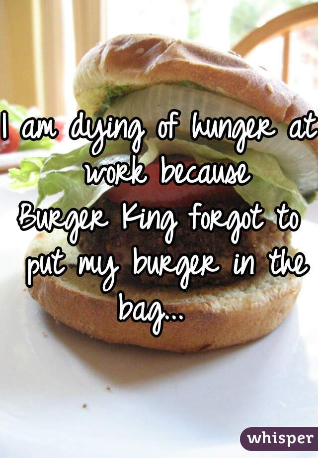 I am dying of hunger at work because Burger King forgot to put my burger in the bag...