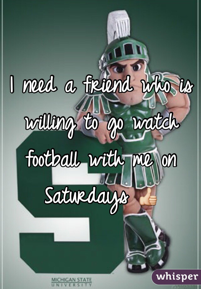 I need a friend who is willing to go watch football with me on Saturdays 👍