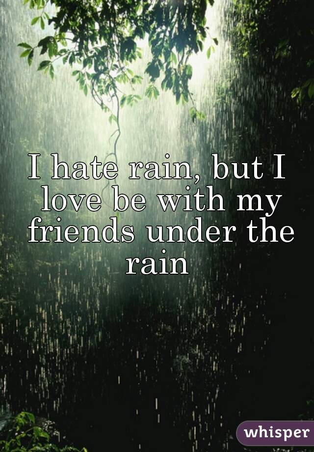 I hate rain, but I love be with my friends under the rain