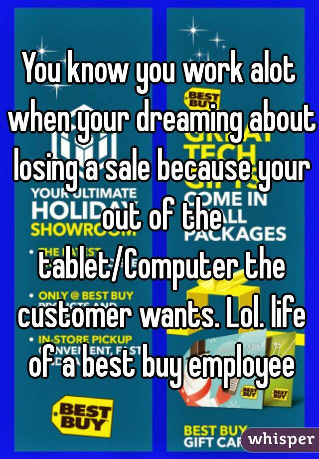 You know you work alot when your dreaming about losing a sale because your out of the tablet/Computer the customer wants. Lol. life of a best buy employee