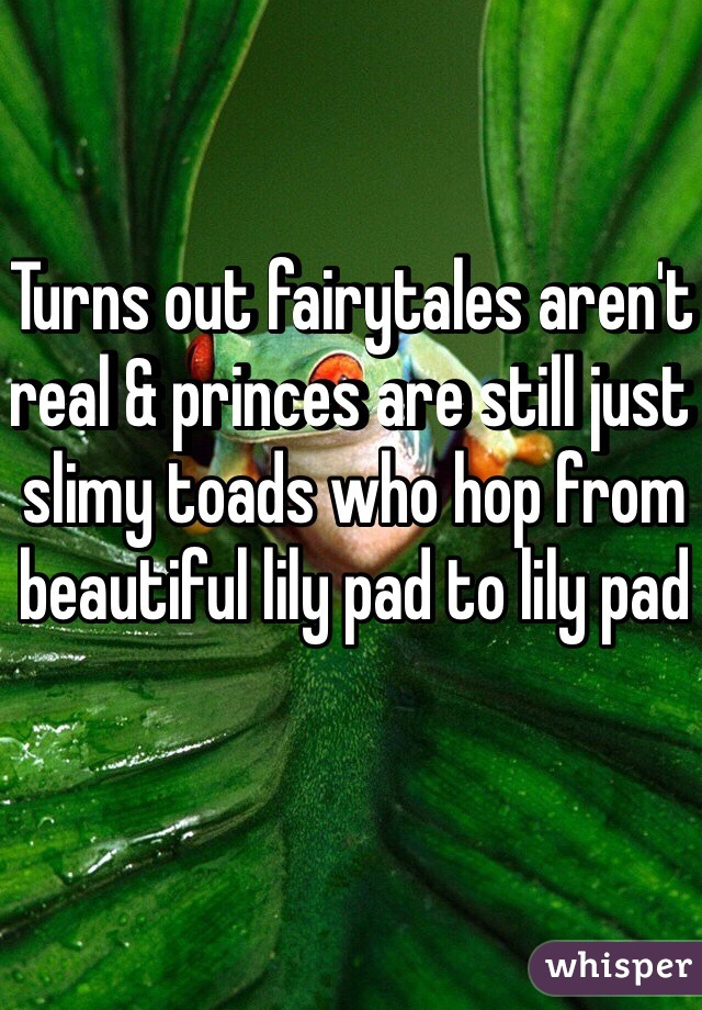 Turns out fairytales aren't real & princes are still just slimy toads who hop from beautiful lily pad to lily pad