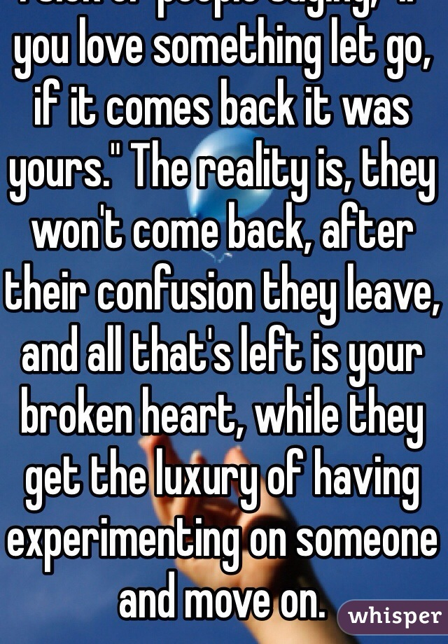 "I sick of people saying, ""if you love something let go, if it comes back it was yours."" The reality is, they won't come back, after their confusion they leave, and all that's left is your broken heart, while they get the luxury of having experimenting on someone and move on."