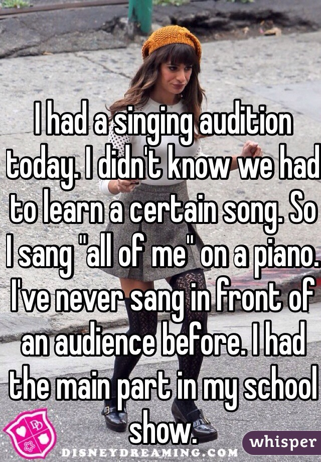 "I had a singing audition today. I didn't know we had to learn a certain song. So I sang ""all of me"" on a piano. I've never sang in front of an audience before. I had the main part in my school show."