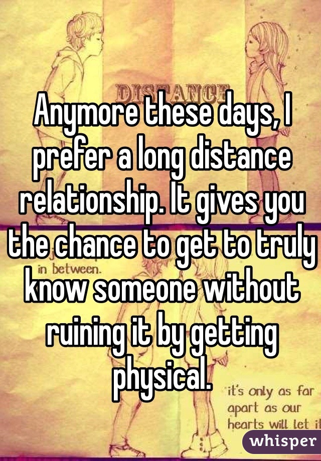 Anymore these days, I prefer a long distance relationship. It gives you the chance to get to truly know someone without ruining it by getting physical.