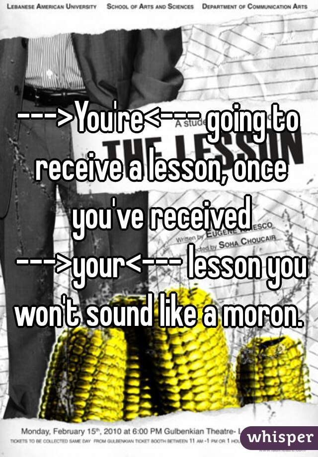 --->You're<--- going to receive a lesson, once you've received --->your<--- lesson you won't sound like a moron.