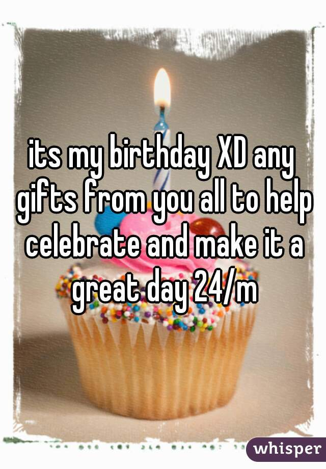 its my birthday XD any gifts from you all to help celebrate and make it a great day 24/m