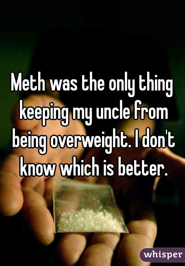 Meth was the only thing keeping my uncle from being overweight. I don't know which is better.