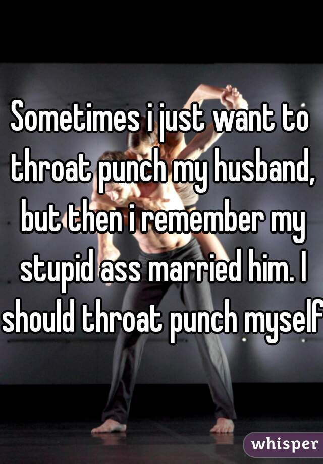 Sometimes i just want to throat punch my husband, but then i remember my stupid ass married him. I should throat punch myself.