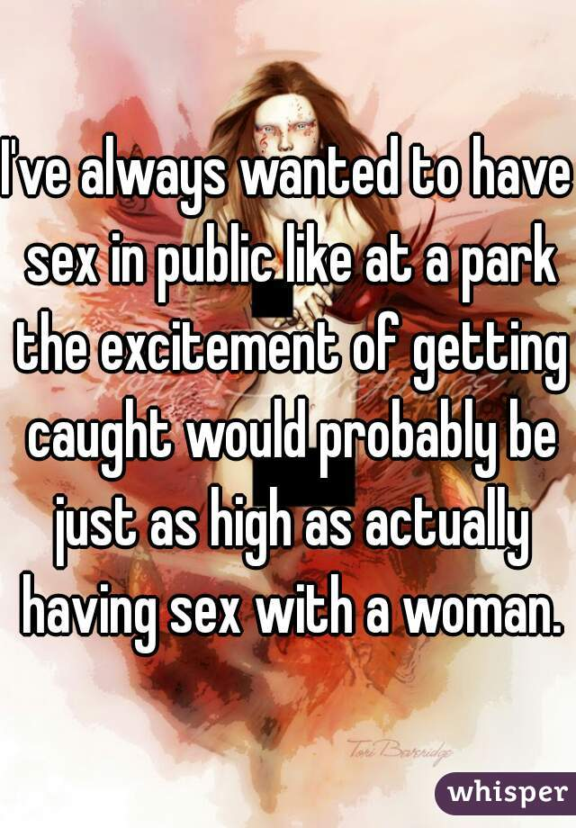 I've always wanted to have sex in public like at a park the excitement of getting caught would probably be just as high as actually having sex with a woman.