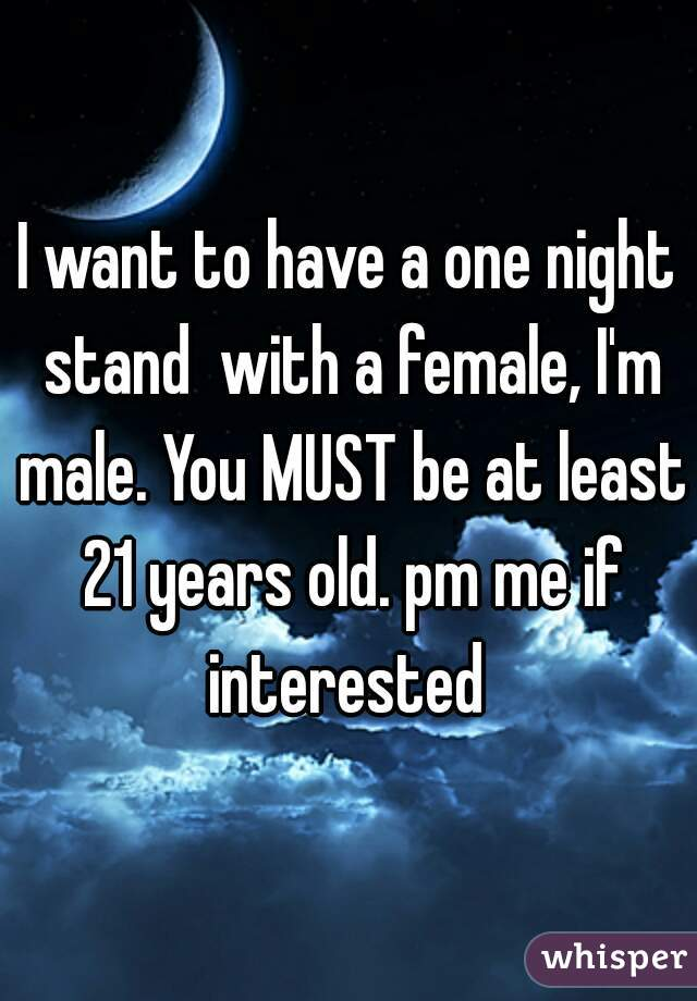 I want to have a one night stand  with a female, I'm male. You MUST be at least 21 years old. pm me if interested