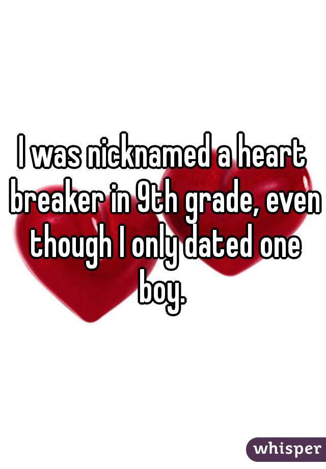 I was nicknamed a heart breaker in 9th grade, even though I only dated one boy.