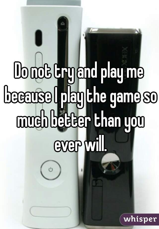 Do not try and play me because I play the game so much better than you ever will.
