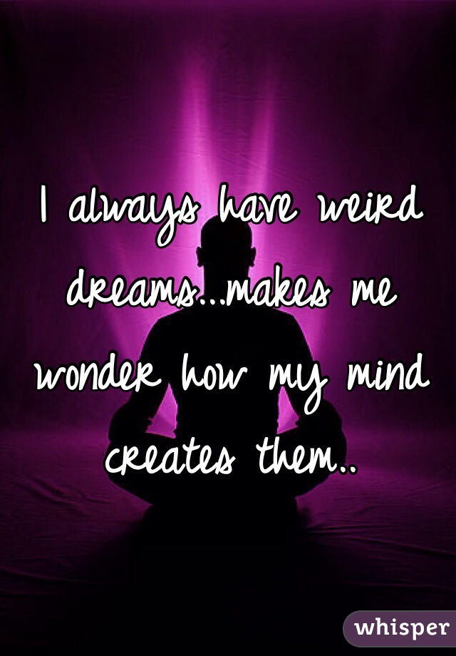 I always have weird dreams...makes me wonder how my mind creates them..