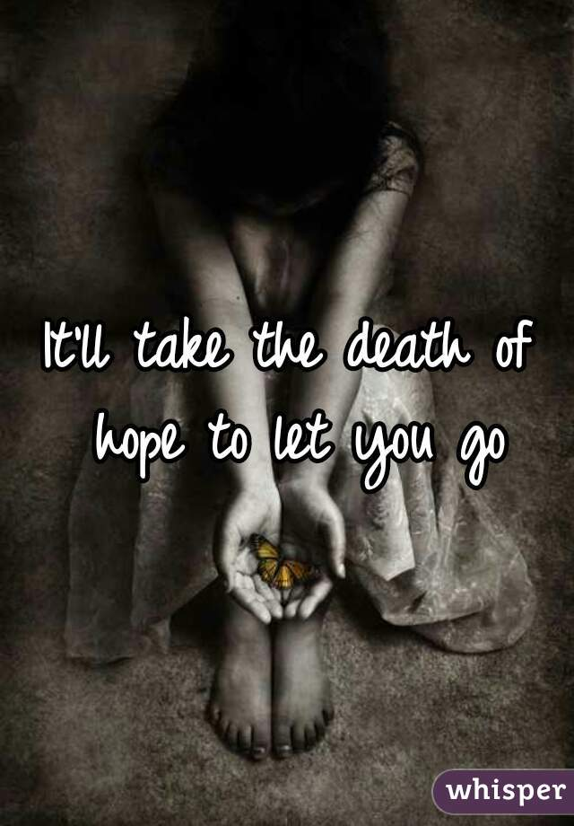 It'll take the death of hope to let you go