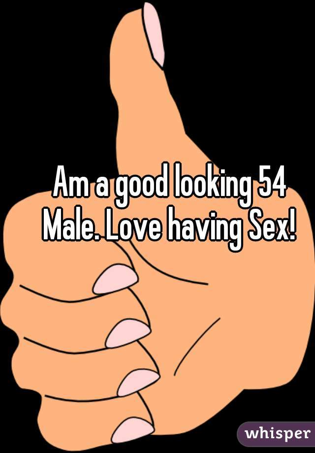 Am a good looking 54  Male. Love having Sex!