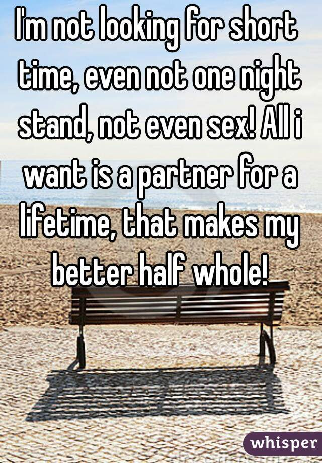 I'm not looking for short time, even not one night stand, not even sex! All i want is a partner for a lifetime, that makes my better half whole!