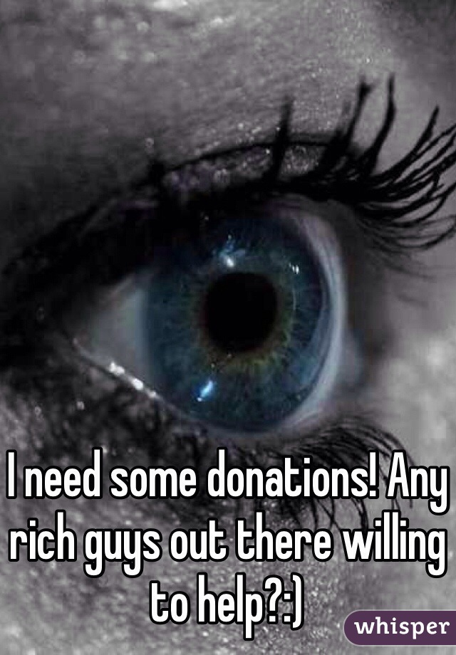 I need some donations! Any rich guys out there willing to help?:)